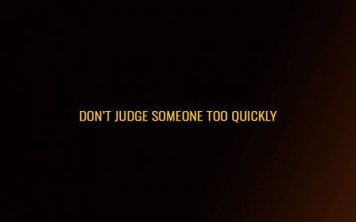 Don't judge someone too quickly……..